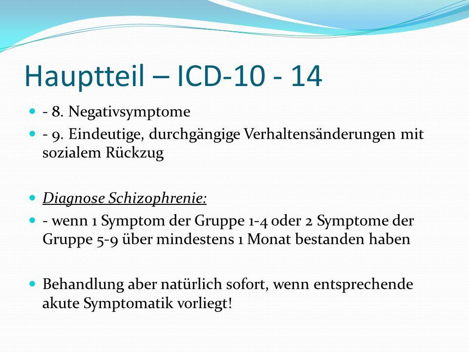 Hauptteil – ICD-10 - 14 - 8. Negativsymptome - 9. Eindeutige, durchgängige Verhaltensänderungen mit sozialem Rückzug Diagnose Schizophrenie: - wenn 1