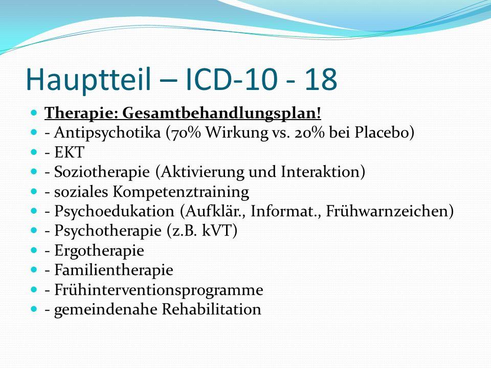 Hauptteil – ICD-10 - 18 Therapie: Gesamtbehandlungsplan! - Antipsychotika (70% Wirkung vs. 20% bei Placebo) - EKT - Soziotherapie (Aktivierung und Int