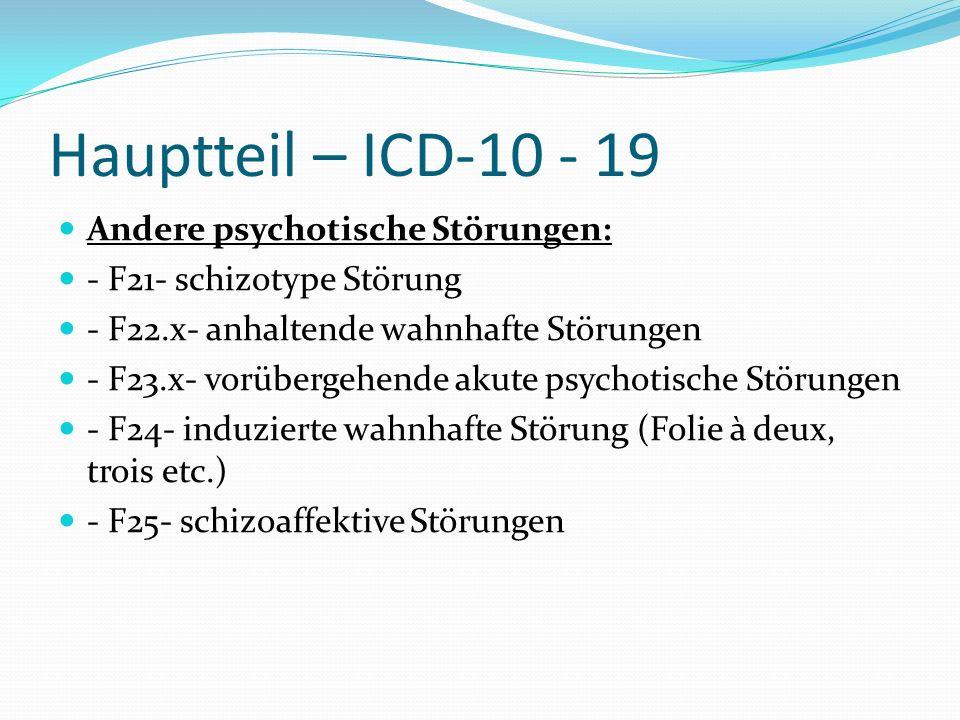 Hauptteil – ICD-10 - 19 Andere psychotische Störungen: - F21- schizotype Störung - F22.x- anhaltende wahnhafte Störungen - F23.x- vorübergehende akute