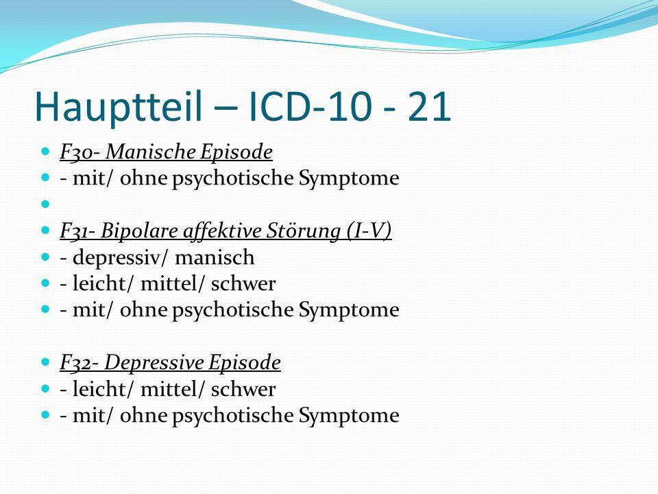 Hauptteil – ICD-10 - 21 F30- Manische Episode - mit/ ohne psychotische Symptome F31- Bipolare affektive Störung (I-V) - depressiv/ manisch - leicht/ m