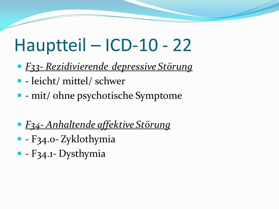 Hauptteil – ICD-10 - 22 F33- Rezidivierende depressive Störung - leicht/ mittel/ schwer - mit/ ohne psychotische Symptome F34- Anhaltende affektive St