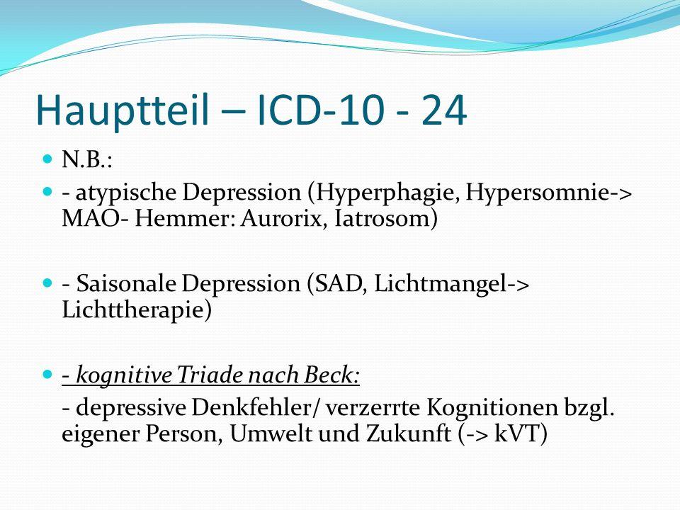 Hauptteil – ICD-10 - 24 N.B.: - atypische Depression (Hyperphagie, Hypersomnie-> MAO- Hemmer: Aurorix, Iatrosom) - Saisonale Depression (SAD, Lichtman