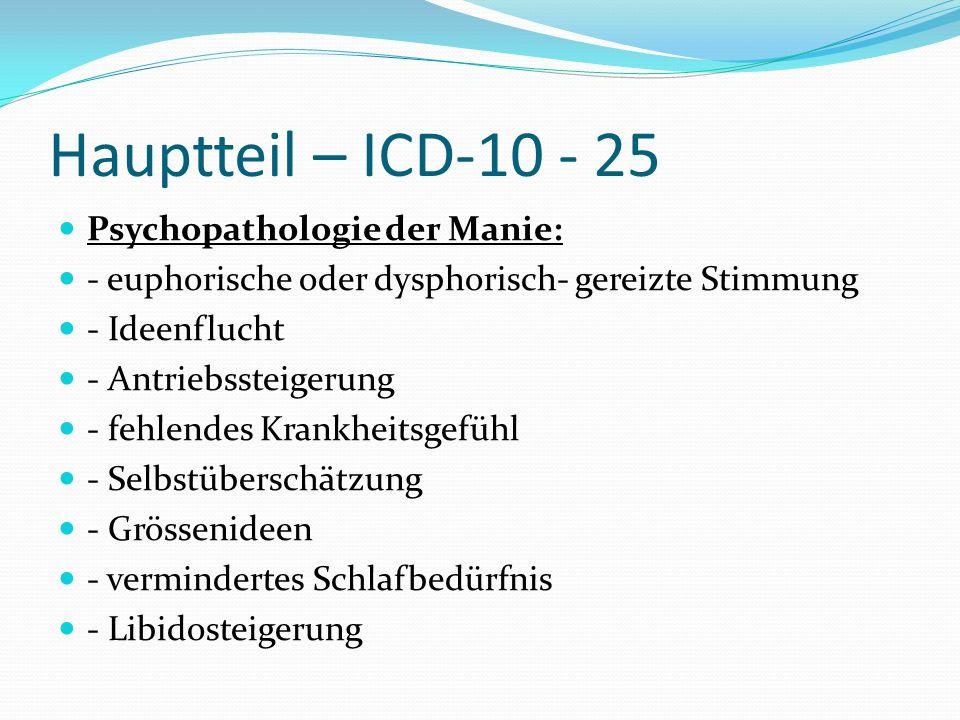 Hauptteil – ICD-10 - 25 Psychopathologie der Manie: - euphorische oder dysphorisch- gereizte Stimmung - Ideenflucht - Antriebssteigerung - fehlendes K