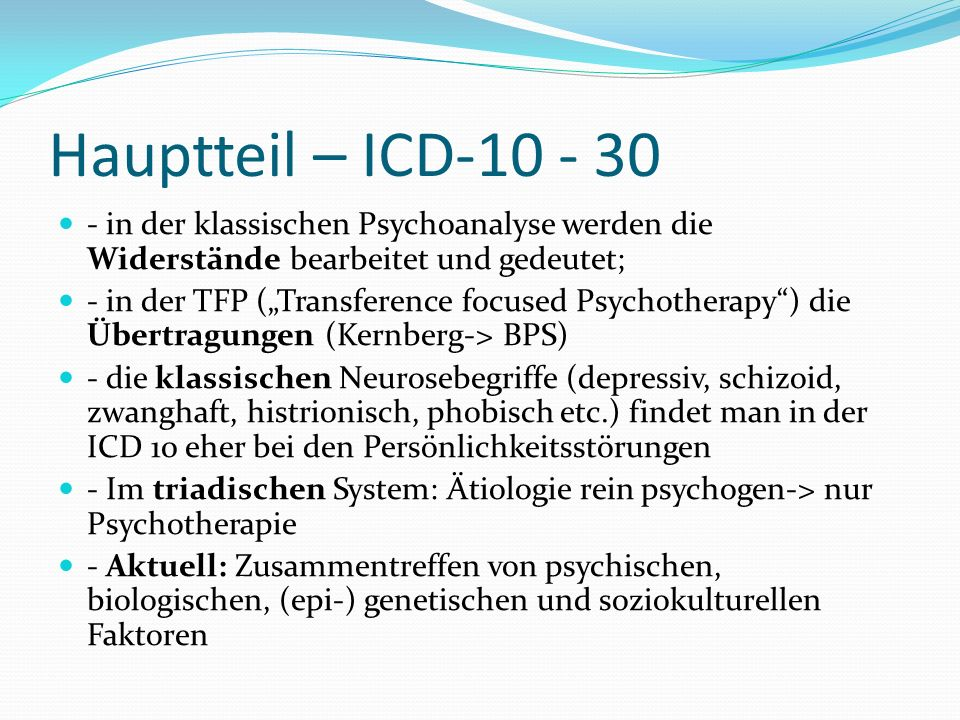 Hauptteil – ICD-10 - 30 - in der klassischen Psychoanalyse werden die Widerstände bearbeitet und gedeutet; - in der TFP (Transference focused Psychoth