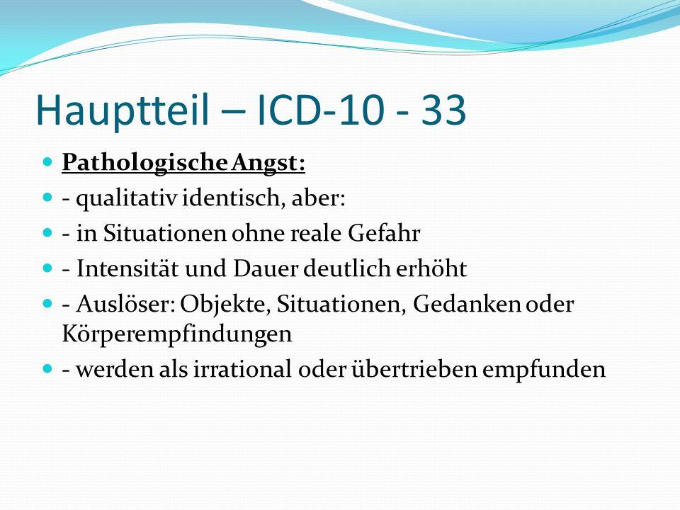 Hauptteil – ICD-10 - 33 Pathologische Angst: - qualitativ identisch, aber: - in Situationen ohne reale Gefahr - Intensität und Dauer deutlich erhöht -