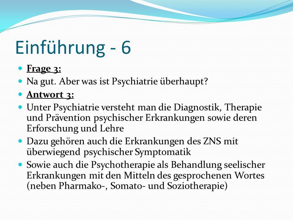 Einführung - 6 Frage 3: Na gut. Aber was ist Psychiatrie überhaupt? Antwort 3: Unter Psychiatrie versteht man die Diagnostik, Therapie und Prävention