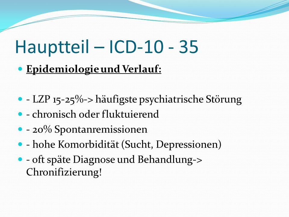 Hauptteil – ICD-10 - 35 Epidemiologie und Verlauf: - LZP 15-25%-> häufigste psychiatrische Störung - chronisch oder fluktuierend - 20% Spontanremissio