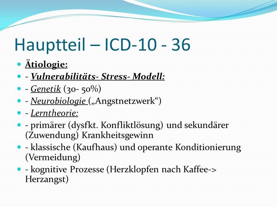 Hauptteil – ICD-10 - 36 Ätiologie: - Vulnerabilitäts- Stress- Modell: - Genetik (30- 50%) - Neurobiologie (Angstnetzwerk) - Lerntheorie: - primärer (d