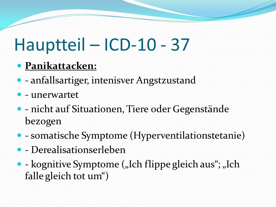 Hauptteil – ICD-10 - 37 Panikattacken: - anfallsartiger, intenisver Angstzustand - unerwartet - nicht auf Situationen, Tiere oder Gegenstände bezogen