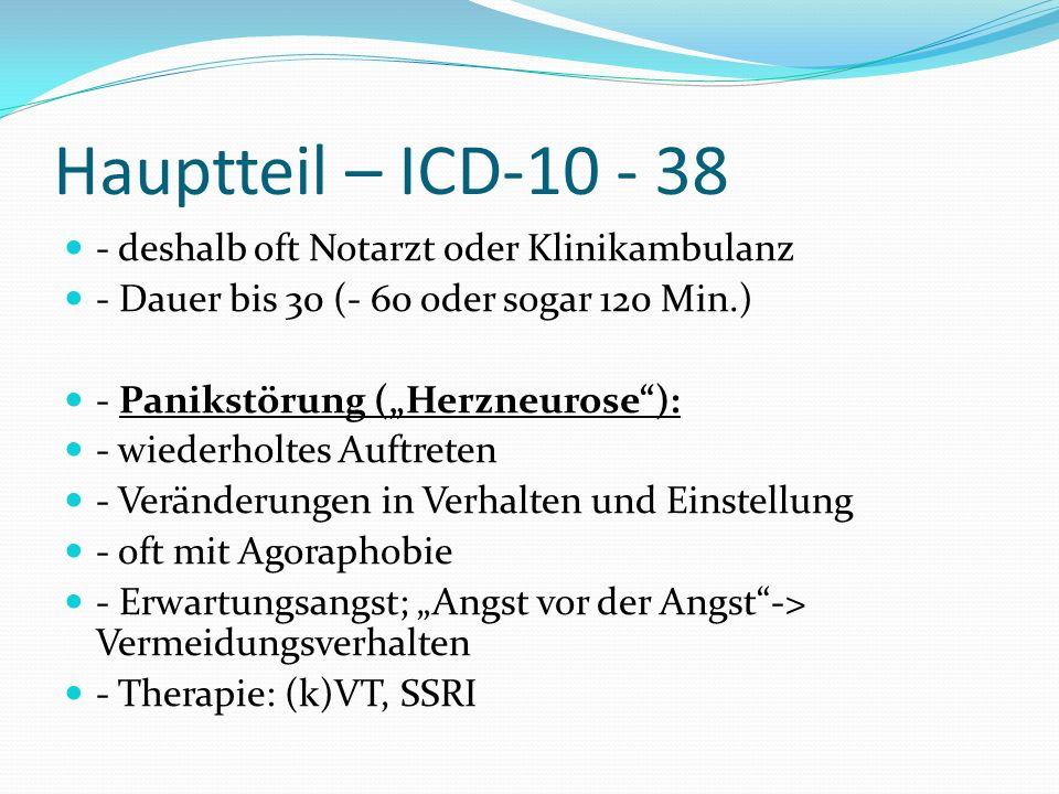 Hauptteil – ICD-10 - 38 - deshalb oft Notarzt oder Klinikambulanz - Dauer bis 30 (- 60 oder sogar 120 Min.) - Panikstörung (Herzneurose): - wiederholt