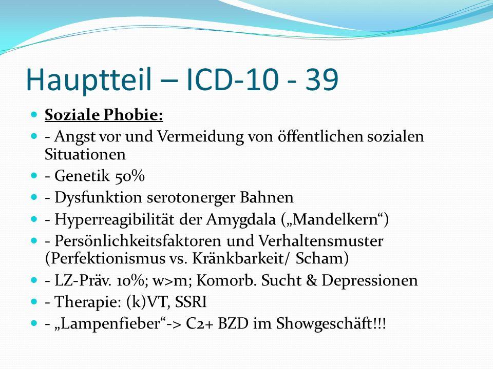 Hauptteil – ICD-10 - 39 Soziale Phobie: - Angst vor und Vermeidung von öffentlichen sozialen Situationen - Genetik 50% - Dysfunktion serotonerger Bahn