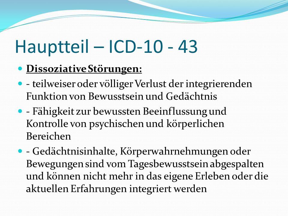 Hauptteil – ICD-10 - 43 Dissoziative Störungen: - teilweiser oder völliger Verlust der integrierenden Funktion von Bewusstsein und Gedächtnis - Fähigk
