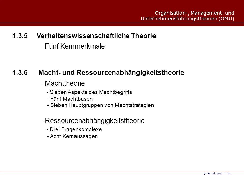 Organisation-, Management- und Unternehmensführungstheorien (OMU) © Bernd Dewitz 2011 1.3.5 Verhaltenswissenschaftliche Theorie - Fünf Kernmerkmale 1.3.6 Macht- und Ressourcenabhängigkeitstheorie - Machttheorie - Sieben Aspekte des Machtbegriffs - Fünf Machtbasen - Sieben Hauptgruppen von Machtstrategien - Ressourcenabhängigkeitstheorie - Drei Fragenkomplexe - Acht Kernaussagen
