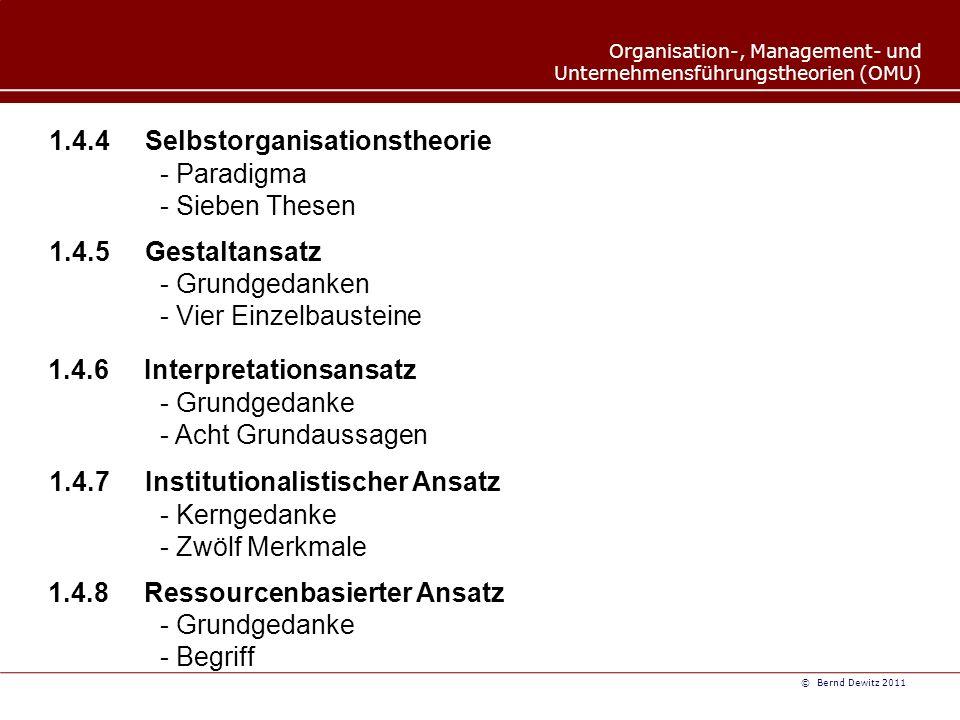 Organisation-, Management- und Unternehmensführungstheorien (OMU) © Bernd Dewitz 2011 1.4.4 Selbstorganisationstheorie 1.4.5Gestaltansatz - Paradigma - Sieben Thesen - Grundgedanken - Vier Einzelbausteine 1.4.6Interpretationsansatz - Grundgedanke - Acht Grundaussagen 1.4.7 Institutionalistischer Ansatz - Kerngedanke - Zwölf Merkmale 1.4.8 Ressourcenbasierter Ansatz - Grundgedanke - Begriff
