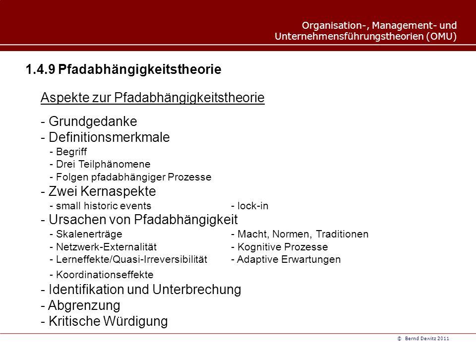 Organisation-, Management- und Unternehmensführungstheorien (OMU) © Bernd Dewitz 2011 1.4.9 Pfadabhängigkeitstheorie Aspekte zur Pfadabhängigkeitstheorie - Grundgedanke - Definitionsmerkmale - Begriff - Drei Teilphänomene - Folgen pfadabhängiger Prozesse - Zwei Kernaspekte - small historic events- lock-in - Ursachen von Pfadabhängigkeit - Skalenerträge- Macht, Normen, Traditionen - Netzwerk-Externalität- Kognitive Prozesse - Lerneffekte/Quasi-Irreversibilität- Adaptive Erwartungen - Koordinationseffekte - Identifikation und Unterbrechung - Abgrenzung - Kritische Würdigung