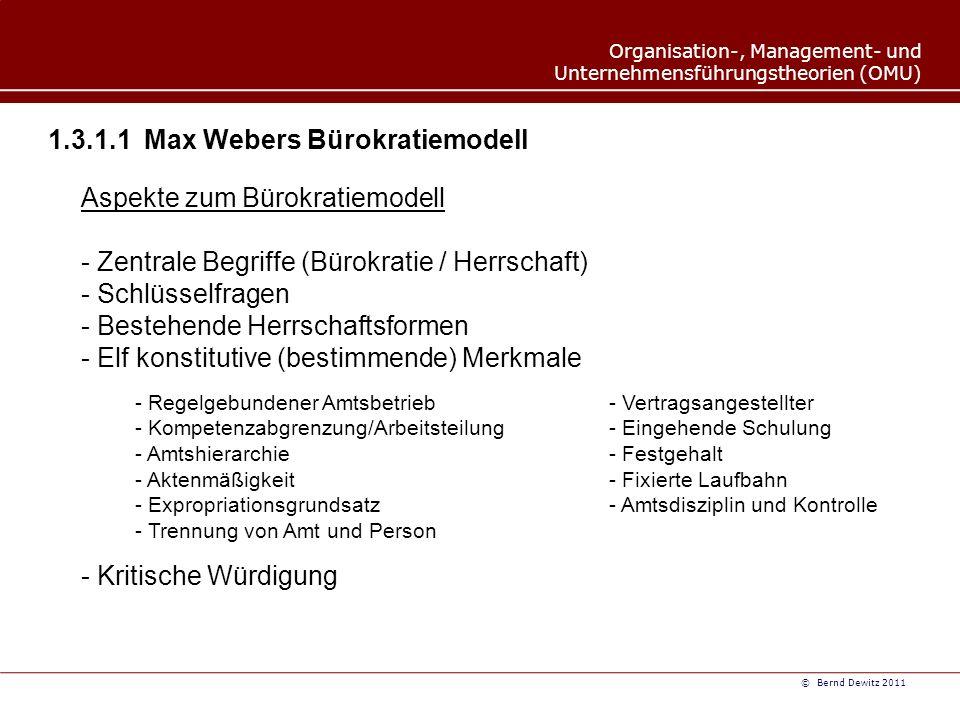 Organisation-, Management- und Unternehmensführungstheorien (OMU) © Bernd Dewitz 2011 1.3.1.1Max Webers Bürokratiemodell Aspekte zum Bürokratiemodell - Zentrale Begriffe (Bürokratie / Herrschaft) - Schlüsselfragen - Bestehende Herrschaftsformen - Elf konstitutive (bestimmende) Merkmale - Regelgebundener Amtsbetrieb- Vertragsangestellter - Kompetenzabgrenzung/Arbeitsteilung- Eingehende Schulung - Amtshierarchie- Festgehalt - Aktenmäßigkeit- Fixierte Laufbahn - Expropriationsgrundsatz- Amtsdisziplin und Kontrolle - Trennung von Amt und Person - Kritische Würdigung