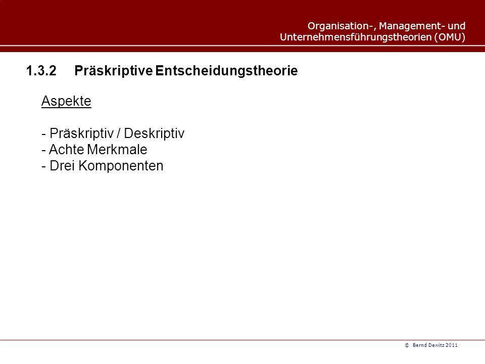 Organisation-, Management- und Unternehmensführungstheorien (OMU) © Bernd Dewitz 2011 1.3.3 Systemtheorie Aspekte zur Systemtheorie - Begriff/Kernmerkmale - Elemente- Hierarchische Gliederung- Systemstruktur - Beziehungsvielfalt- Systemzustände - Historische Entwicklung - Zehn Grundaussagen - Systemoffenheit- Subsystembildung- Entrophie - Systemkomplexität- Strukturen und Sinn- Praxisnähe - Ganzheitlichkeit- Wandel- Interdisziplinarität - Systemische Kontingenz - Varianten - Barnard und Ulrich (St.