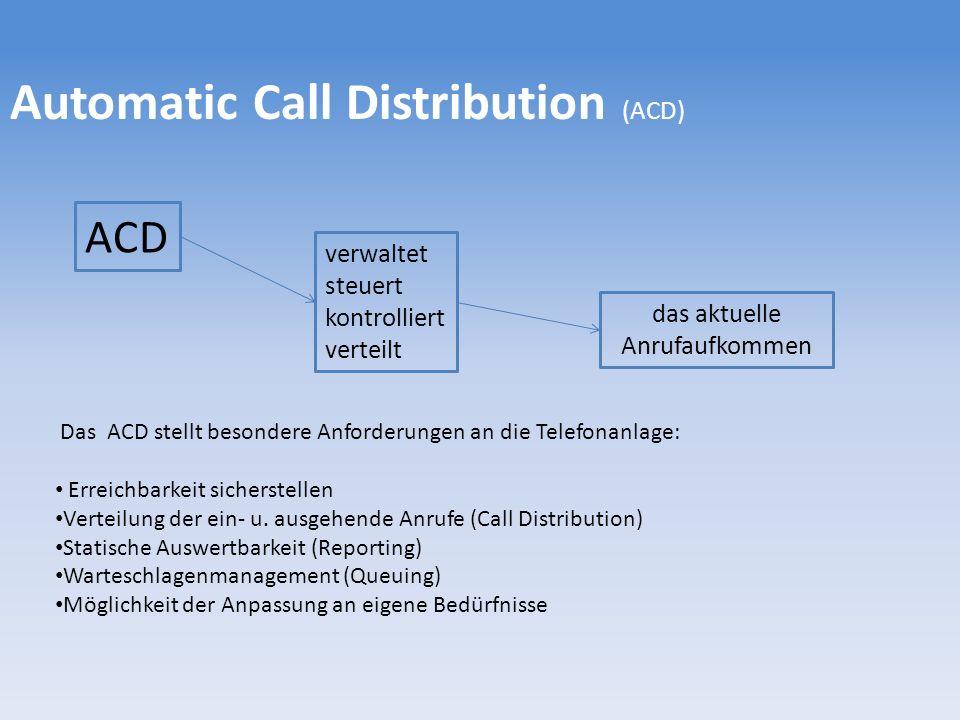 Automatic Call Distribution (ACD) ACD verwaltet steuert kontrolliert verteilt das aktuelle Anrufaufkommen Das ACD stellt besondere Anforderungen an di