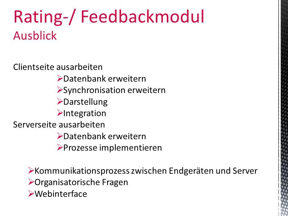 Rating-/ Feedbackmodul Ausblick Clientseite ausarbeiten Datenbank erweitern Synchronisation erweitern Darstellung Integration Serverseite ausarbeiten
