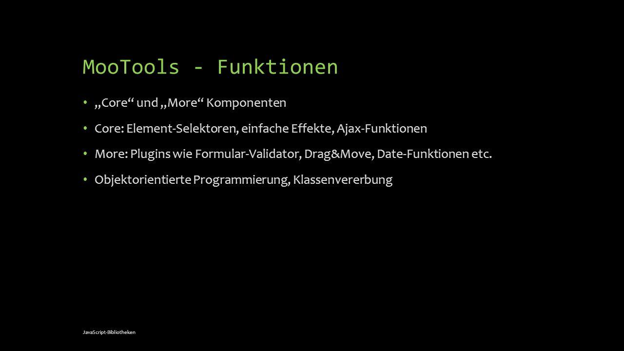 MooTools - Funktionen Core und More Komponenten Core: Element-Selektoren, einfache Effekte, Ajax-Funktionen More: Plugins wie Formular-Validator, Drag