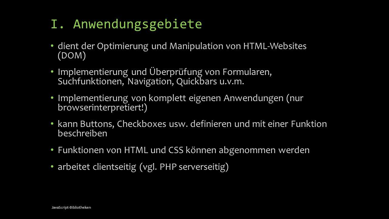 I. Anwendungsgebiete dient der Optimierung und Manipulation von HTML-Websites (DOM) Implementierung und Überprüfung von Formularen, Suchfunktionen, Na