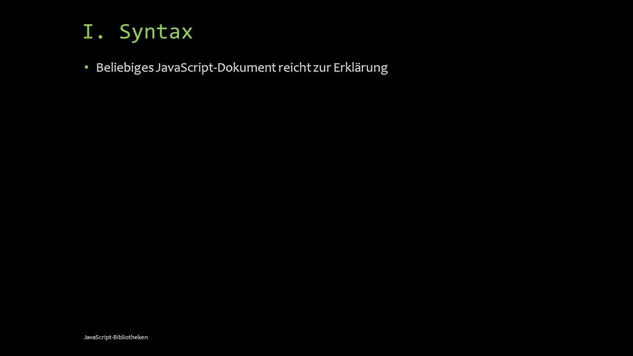 I. Syntax Beliebiges JavaScript-Dokument reicht zur Erklärung JavaScript-Bibliotheken
