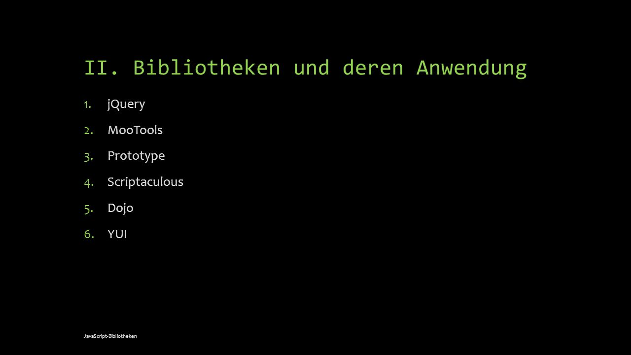 II. Bibliotheken und deren Anwendung 1.jQuery 2.MooTools 3.Prototype 4.Scriptaculous 5.Dojo 6.YUI JavaScript-Bibliotheken