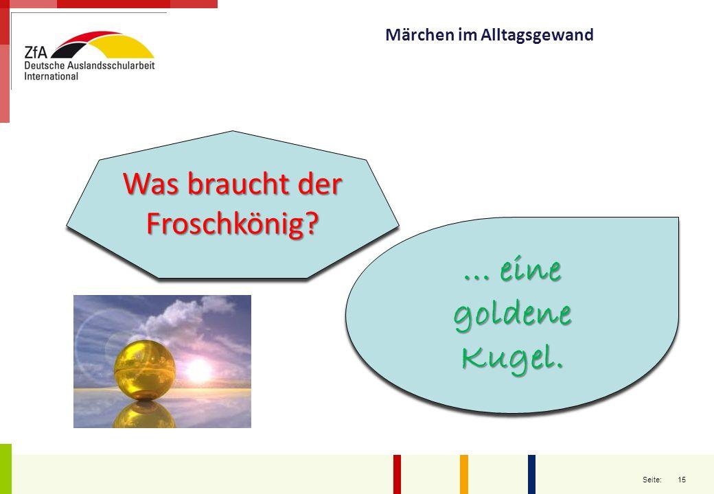 15 Seite: Märchen im Alltagsgewand Was braucht der Froschkönig?... eine goldene Kugel.