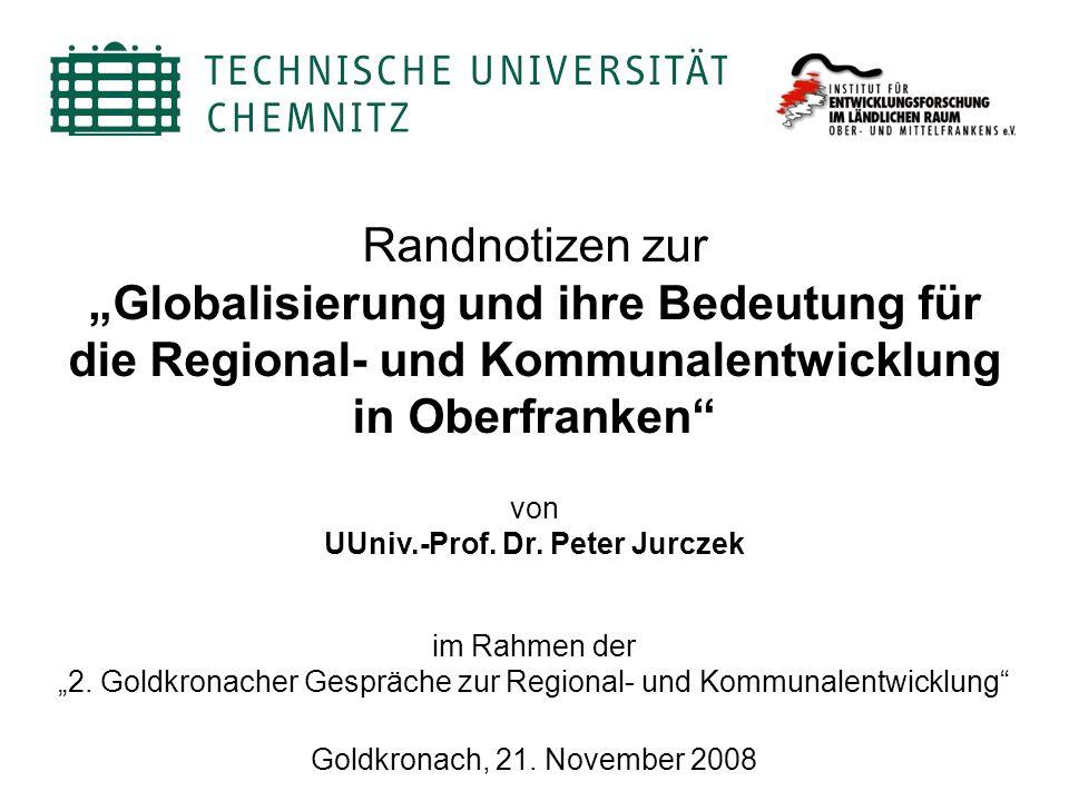 Randnotizen zur Globalisierung und ihre Bedeutung für die Regional- und Kommunalentwicklung in Oberfranken von UUniv.-Prof. Dr. Peter Jurczek Goldkron