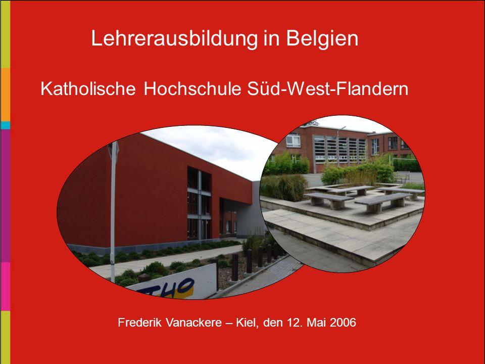 Lehrerausbildung in Belgien Katholische Hochschule Süd-West-Flandern Frederik Vanackere – Kiel, den 12. Mai 2006