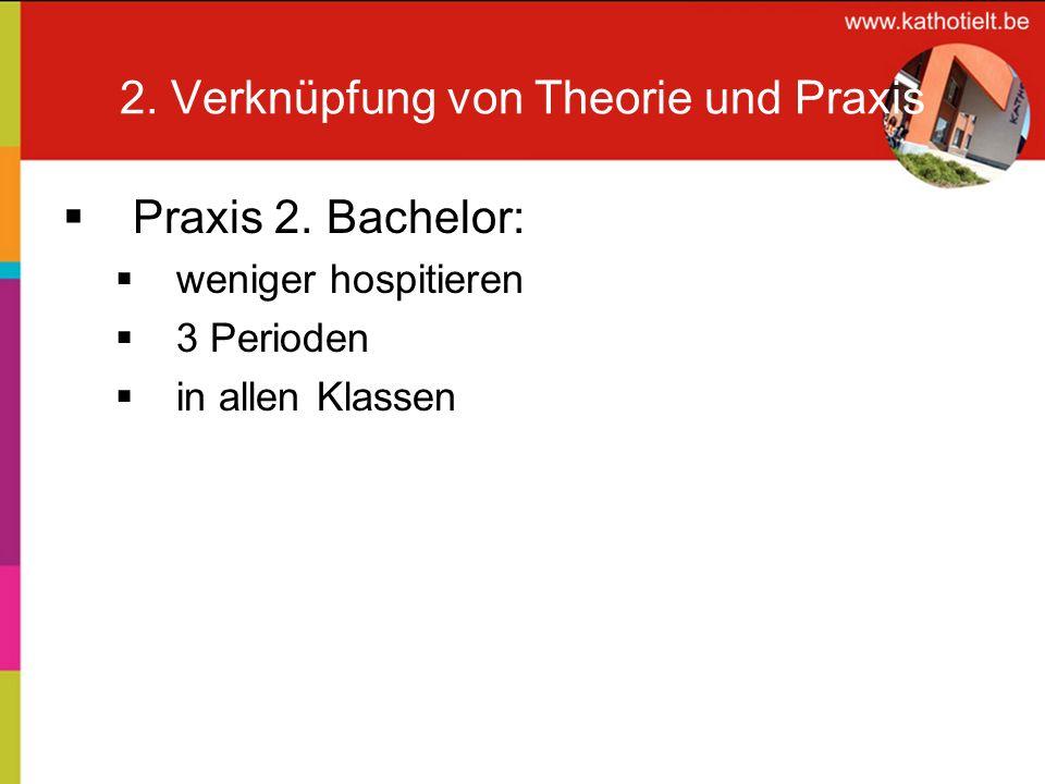 2. Verknüpfung von Theorie und Praxis Praxis 2. Bachelor: weniger hospitieren 3 Perioden in allen Klassen