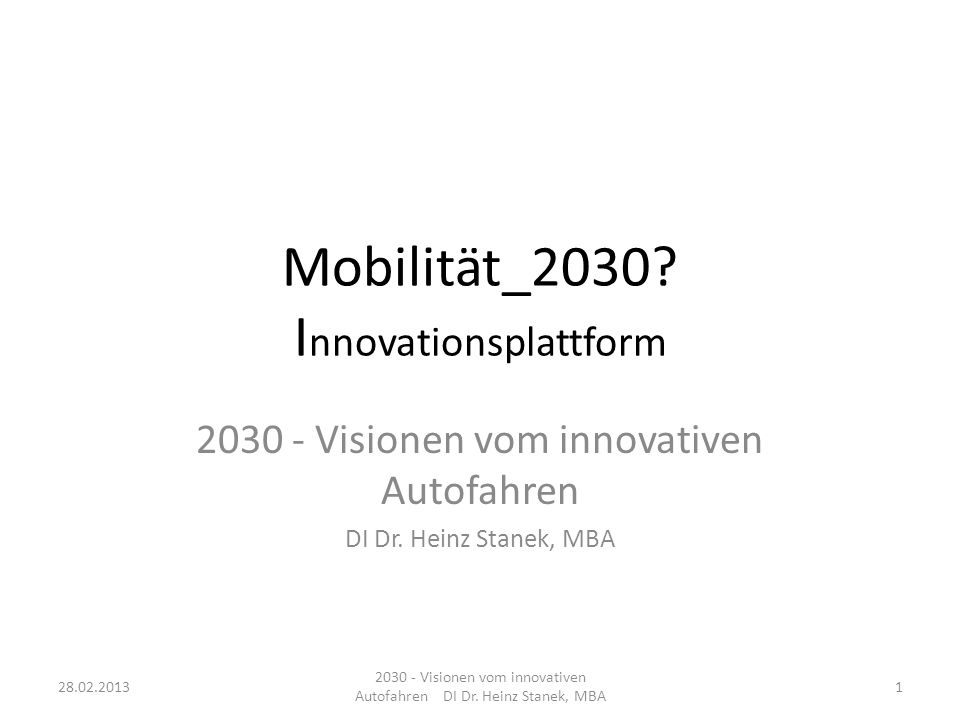 Mobilität_2030? I nnovationsplattform 2030 - Visionen vom innovativen Autofahren DI Dr. Heinz Stanek, MBA 28.02.20131 2030 - Visionen vom innovativen