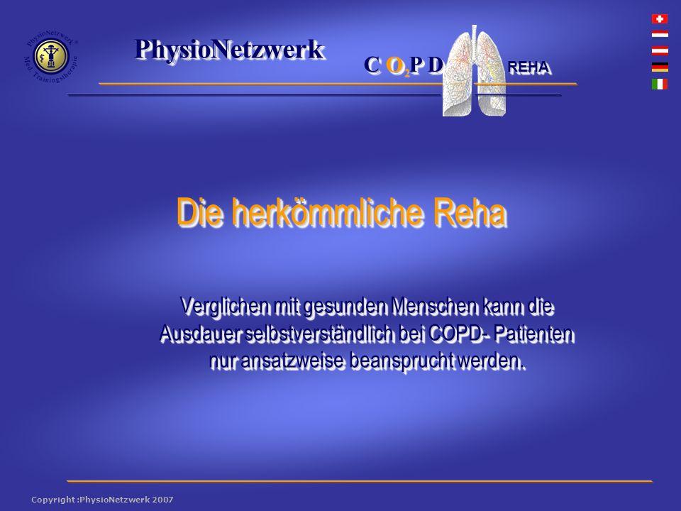® PhysioNetzwerk 2 Copyright :PhysioNetzwerk 2007 C O P D REHA Verglichen mit gesunden Menschen kann die Ausdauer selbstverständlich bei COPD- Patienten nur ansatzweise beansprucht werden.