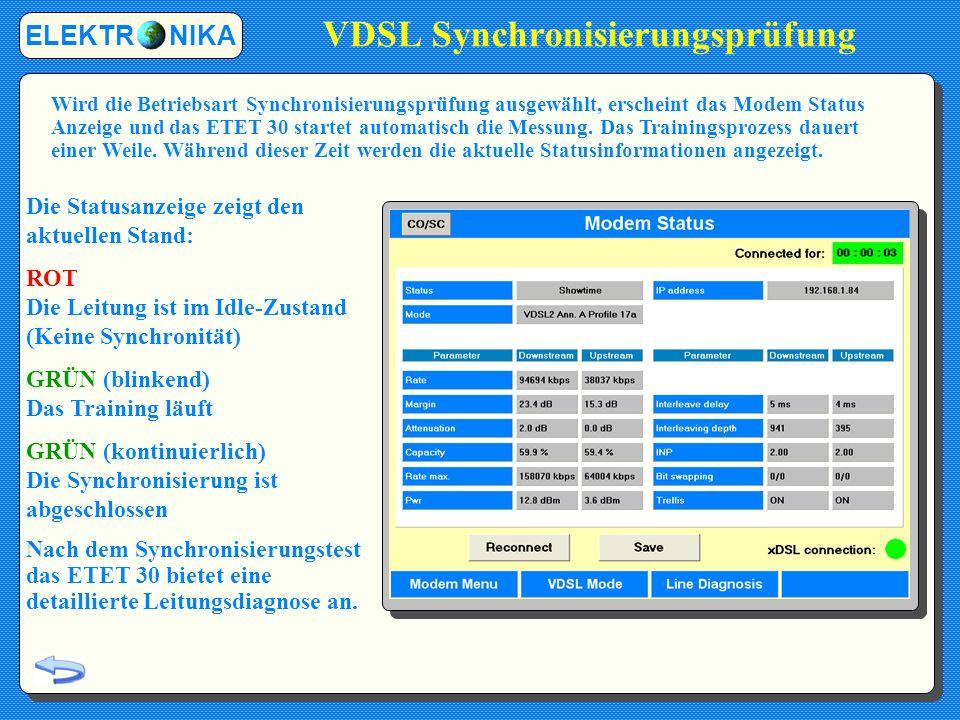 VDSL Synchronisierungsprüfung Die Statusanzeige zeigt den aktuellen Stand: ROT Die Leitung ist im Idle-Zustand (Keine Synchronität) GRÜN (blinkend) Das Training läuft GRÜN (kontinuierlich) Die Synchronisierung ist abgeschlossen Nach dem Synchronisierungstest das ETET 30 bietet eine detaillierte Leitungsdiagnose an.