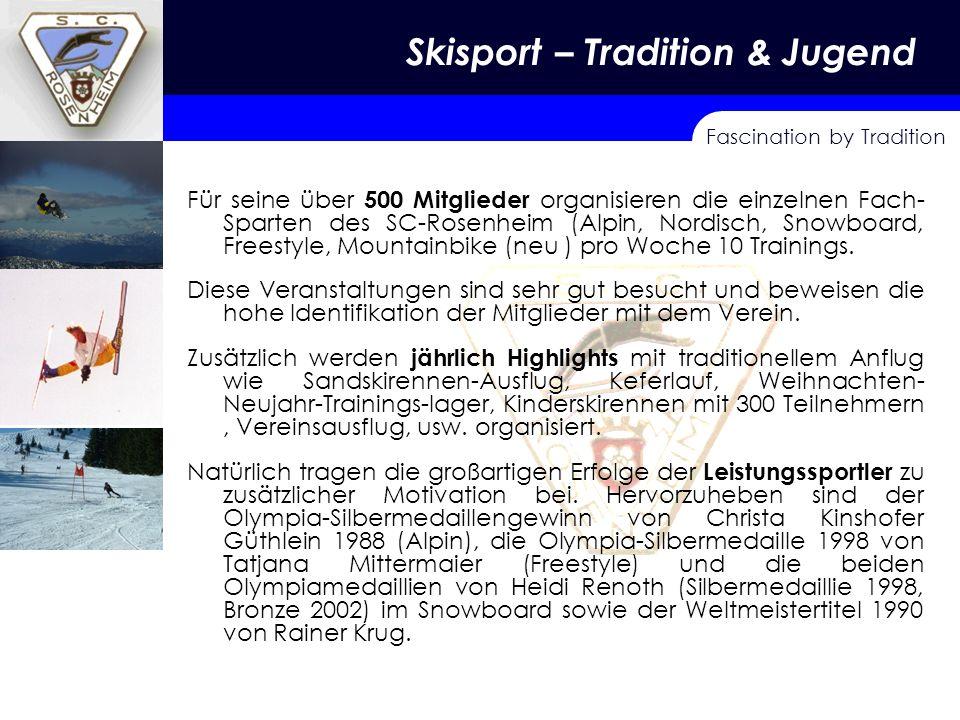 Fascination by Tradition Skisport – Tradition & Jugend Für seine über 500 Mitglieder organisieren die einzelnen Fach- Sparten des SC Rosenheim (Alpin, Nordisch, Snowboard, Freestyle, Mountainbike (neu ) pro Woche 10 Trainings.