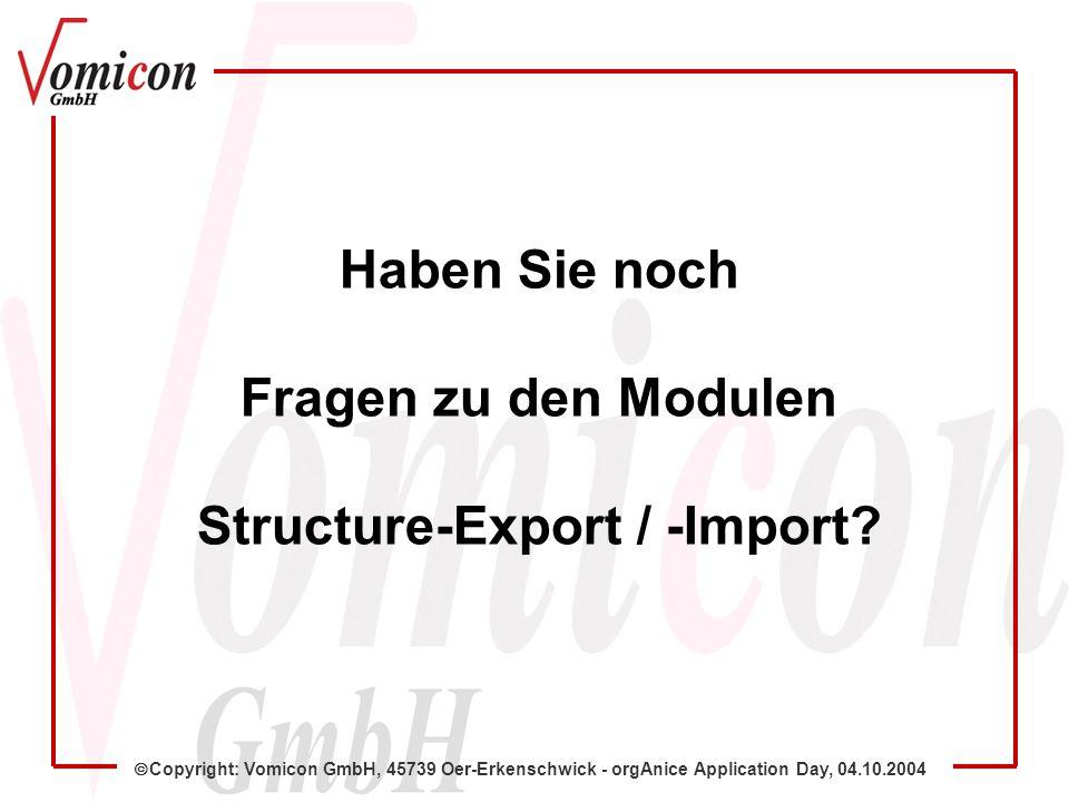 Copyright: Vomicon GmbH, 45739 Oer-Erkenschwick - orgAnice Application Day, 04.10.2004 Haben Sie noch Fragen zu den Modulen Structure-Export / -Import
