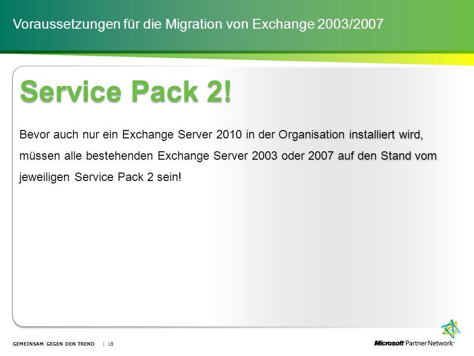 Voraussetzungen für die Migration von Exchange 2003/2007 GEMEINSAM GEGEN DEN TREND | 18 Service Pack 2! Bevor auch nur ein Exchange Server 2010 in der