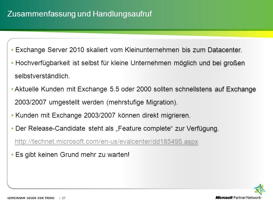 Zusammenfassung und Handlungsaufruf GEMEINSAM GEGEN DEN TREND | 27 Exchange Server 2010 skaliert vom Kleinunternehmen bis zum Datacenter. Hochverfügba