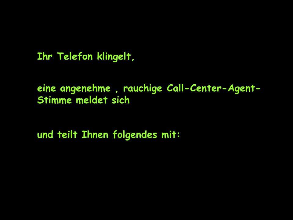 Ihr Telefon klingelt, eine angenehme, rauchige Call-Center-Agent- Stimme meldet sich und teilt Ihnen folgendes mit: