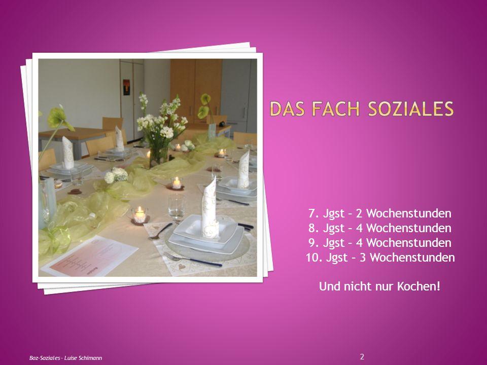 7. Jgst – 2 Wochenstunden 8. Jgst – 4 Wochenstunden 9. Jgst – 4 Wochenstunden 10. Jgst – 3 Wochenstunden Und nicht nur Kochen! Boz-Soziales - Luise Sc