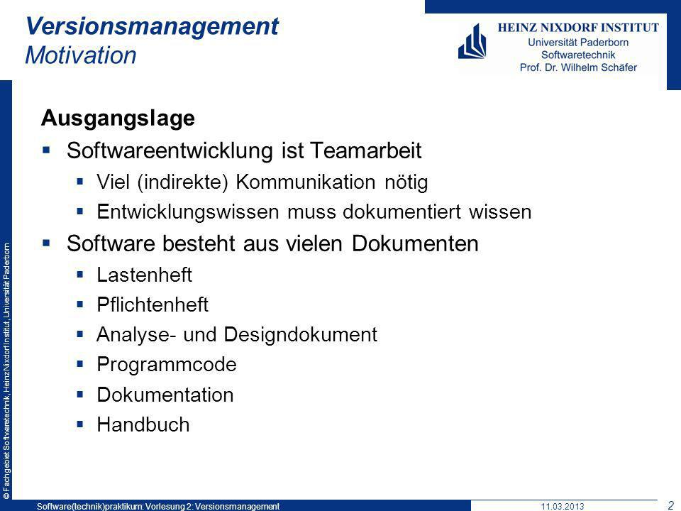 © Fachgebiet Softwaretechnik, Heinz Nixdorf Institut, Universität Paderborn Versionsmanagement Motivation Ausgangslage Softwareentwicklung ist Teamarbeit Viel (indirekte) Kommunikation nötig Entwicklungswissen muss dokumentiert wissen Software besteht aus vielen Dokumenten Lastenheft Pflichtenheft Analyse- und Designdokument Programmcode Dokumentation Handbuch 11.03.2013Software(technik)praktikum: Vorlesung 2: Versionsmanagement 2
