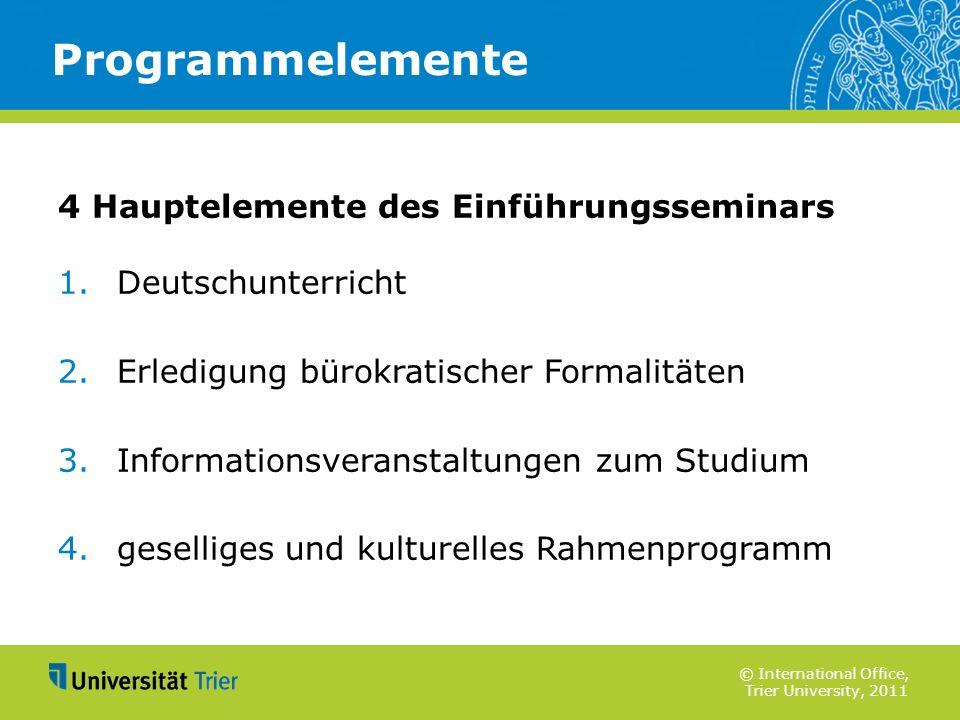 © International Office, Trier University, 2011 4 Hauptelemente des Einführungsseminars 1. Deutschunterricht 2. Erledigung bürokratischer Formalitäten