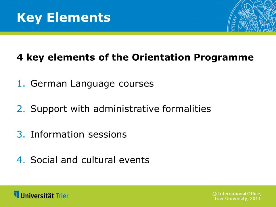 © International Office, Trier University, 2011 4 key elements of the Orientation Programme 1.German Language courses 2.Support with administrative for