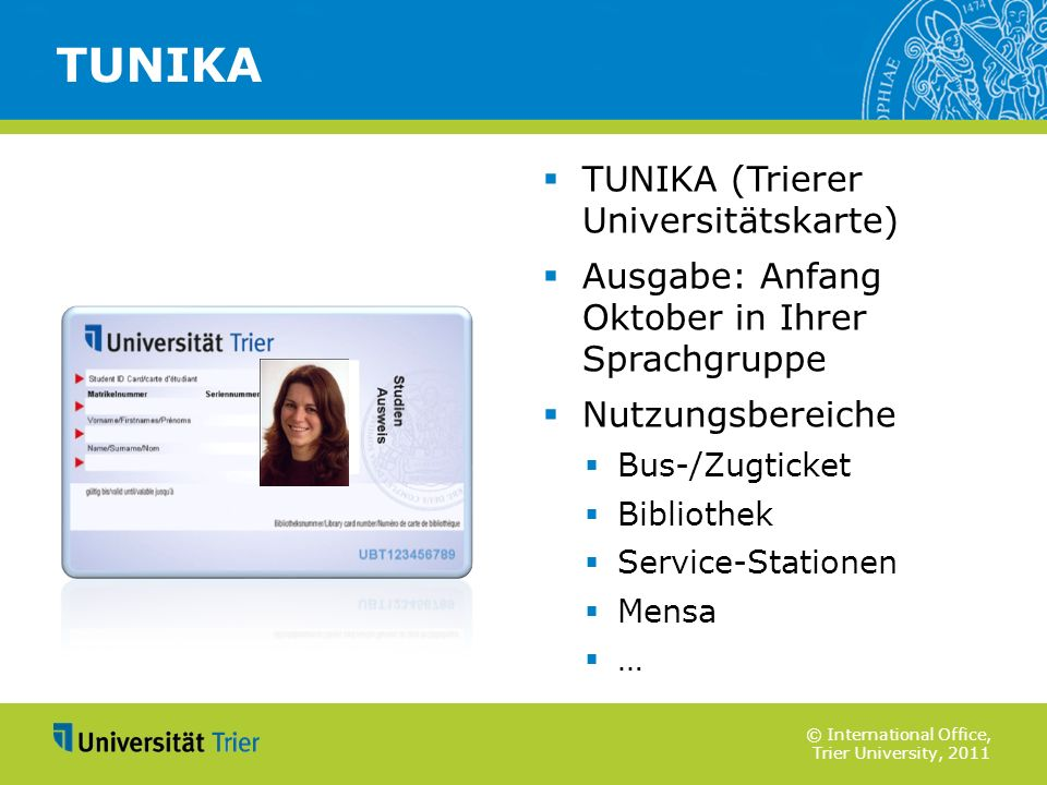 © International Office, Trier University, 2011 TUNIKA (Trierer Universitätskarte) Ausgabe: Anfang Oktober in Ihrer Sprachgruppe Nutzungsbereiche Bus-/