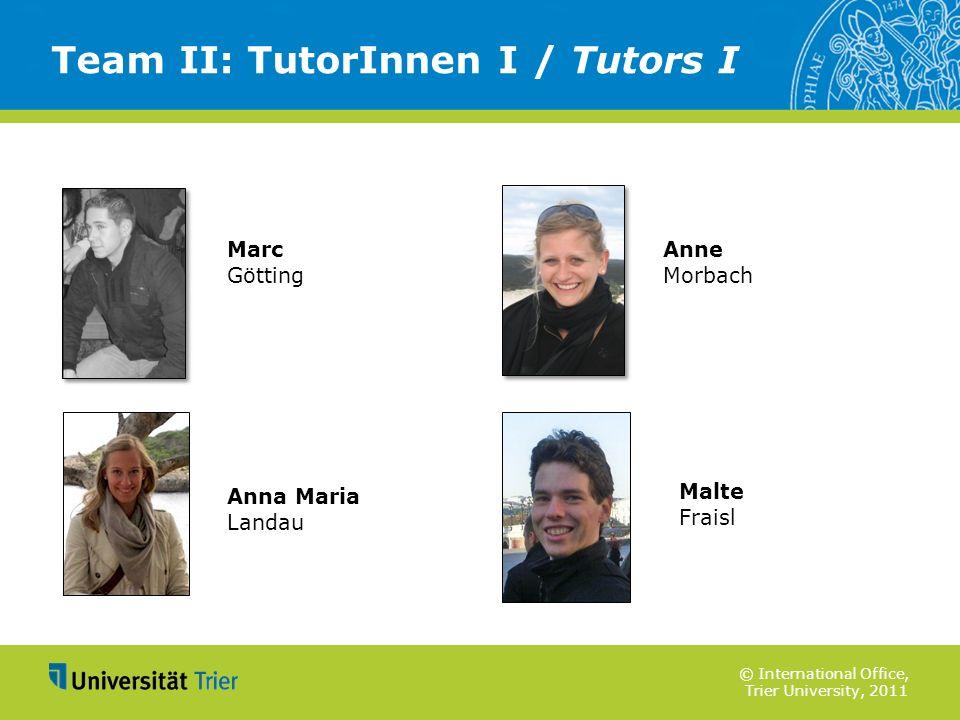 © International Office, Trier University, 2011 Team II: TutorInnen I / Tutors I Marc Götting Anna Maria Landau Anne Morbach Malte Fraisl