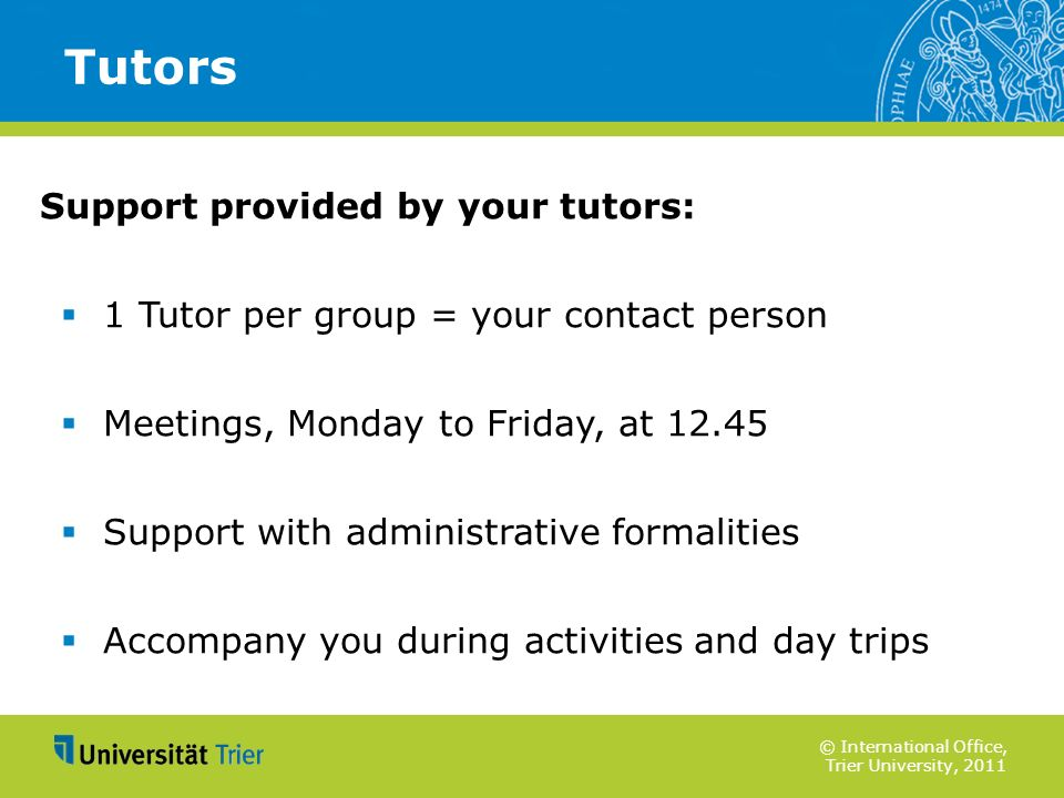 © International Office, Trier University, 2011 Support provided by your tutors: 1 Tutor per group = your contact person Meetings, Monday to Friday, at