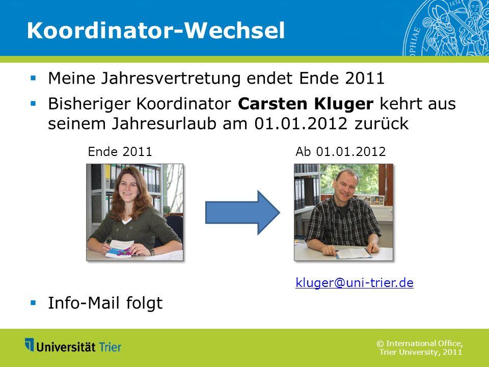 © International Office, Trier University, 2011 Meine Jahresvertretung endet Ende 2011 Bisheriger Koordinator Carsten Kluger kehrt aus seinem Jahresurl