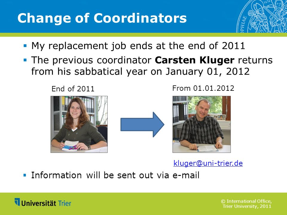 © International Office, Trier University, 2011 My replacement job ends at the end of 2011 The previous coordinator Carsten Kluger returns from his sab
