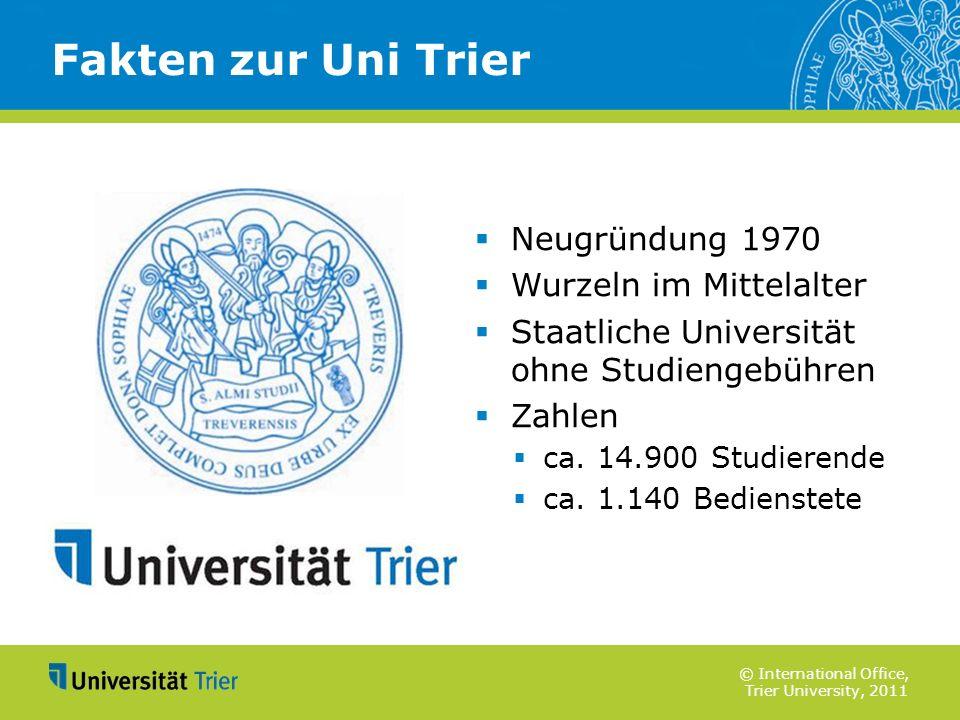 © International Office, Trier University, 2011 Fakten zur Uni Trier Neugründung 1970 Wurzeln im Mittelalter Staatliche Universität ohne Studiengebühre