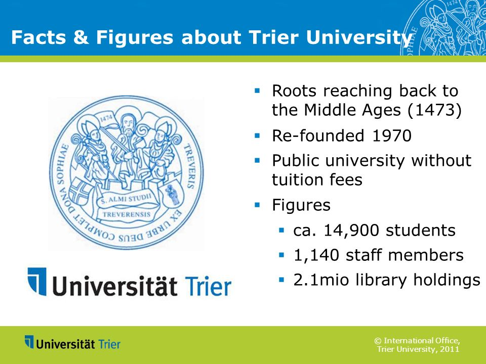 © International Office, Trier University, 2011 Facts & Figures about Trier University Roots reaching back to the Middle Ages (1473) Re-founded 1970 Pu